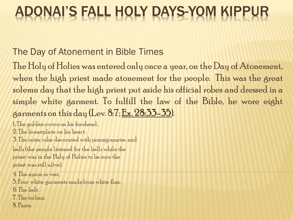 The Day of Atonement in Bible Times The Holy of Holies was entered only once a year, on the Day of Atonement, when the high priest made atonement for the people.