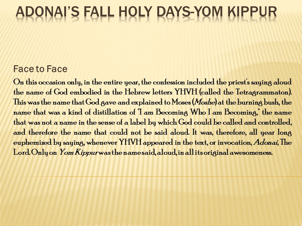 Face to Face On this occasion only, in the entire year, the confession included the priest s saying aloud the name of God embodied in the Hebrew letters YHVH (called the Tetragrammaton).