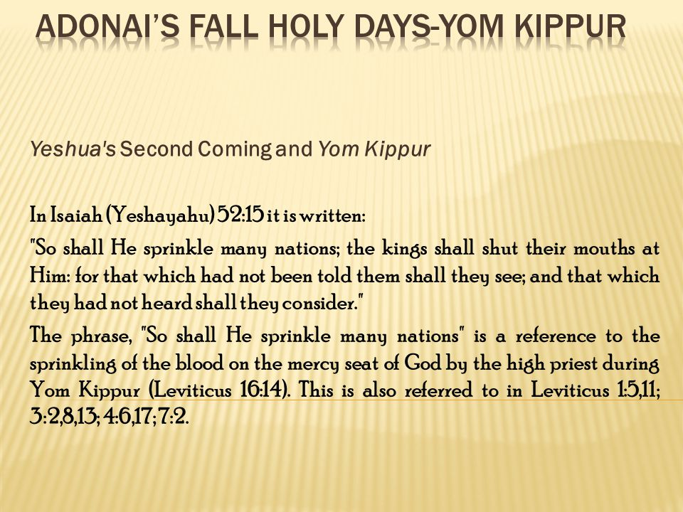 Yeshua s Second Coming and Yom Kippur In Isaiah (Yeshayahu) 52:15 it is written: So shall He sprinkle many nations; the kings shall shut their mouths at Him: for that which had not been told them shall they see; and that which they had not heard shall they consider. The phrase, So shall He sprinkle many nations is a reference to the sprinkling of the blood on the mercy seat of God by the high priest during Yom Kippur (Leviticus 16:14).