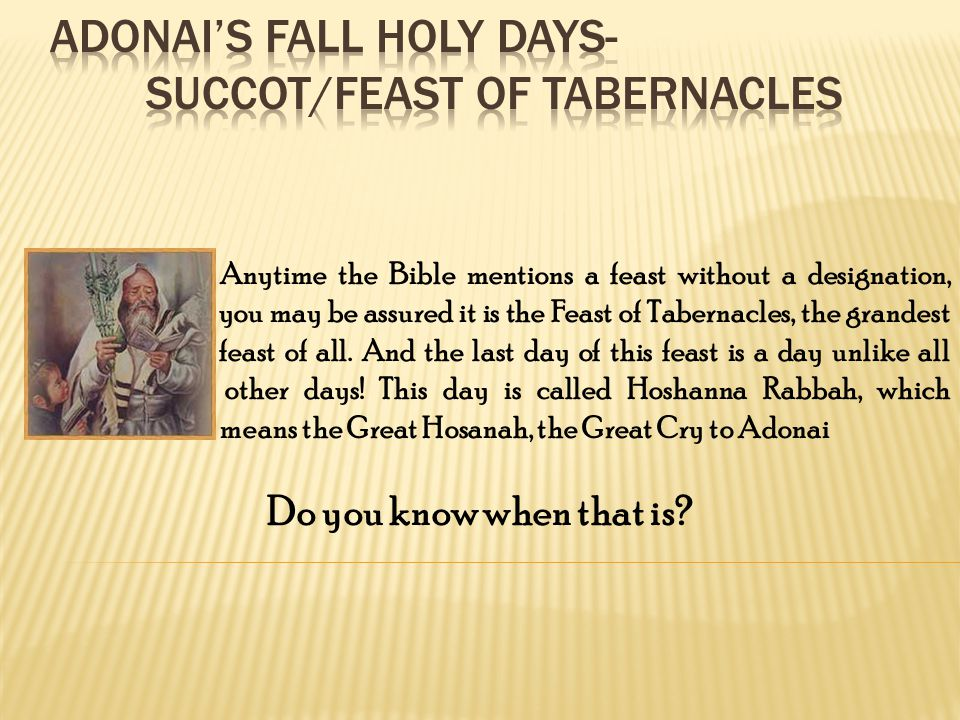 Anytime the Bible mentions a feast without a designation, you may be assured it is the Feast of Tabernacles, the grandest feast of all.