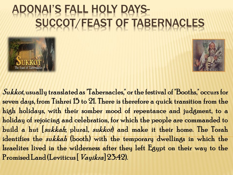 Sukkot, usually translated as Tabernacles, or the festival of Booths, occurs for seven days, from Tishrei 15 to 21.