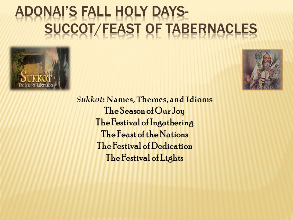 Sukkot : Names, Themes, and Idioms The Season of Our Joy The Festival of Ingathering The Feast of the Nations The Festival of Dedication The Festival of Lights