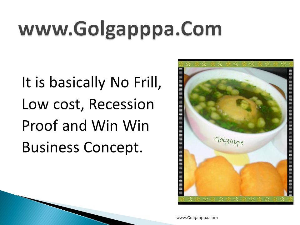 It is basically No Frill, Low cost, Recession Proof and Win Win Business Concept. www.Golgapppa.com