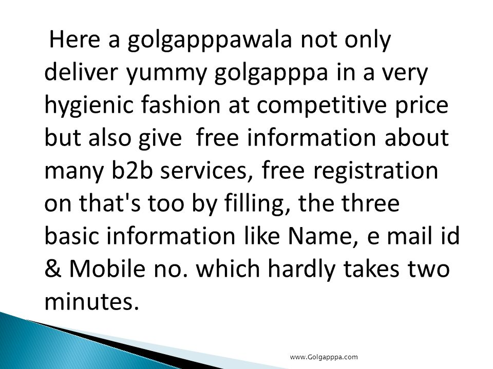 Here a golgapppawala not only deliver yummy golgapppa in a very hygienic fashion at competitive price but also give free information about many b2b services, free registration on that s too by filling, the three basic information like Name, e mail id & Mobile no.