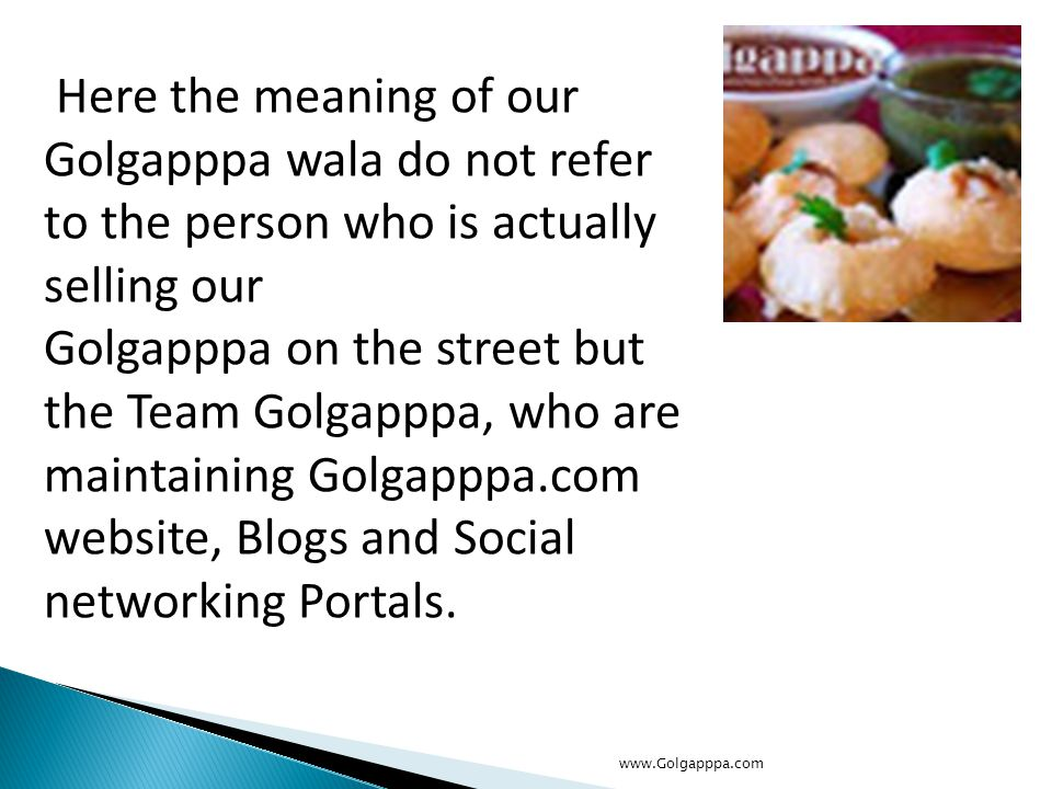 Here the meaning of our Golgapppa wala do not refer to the person who is actually selling our Golgapppa on the street but the Team Golgapppa, who are maintaining Golgapppa.com website, Blogs and Social networking Portals.