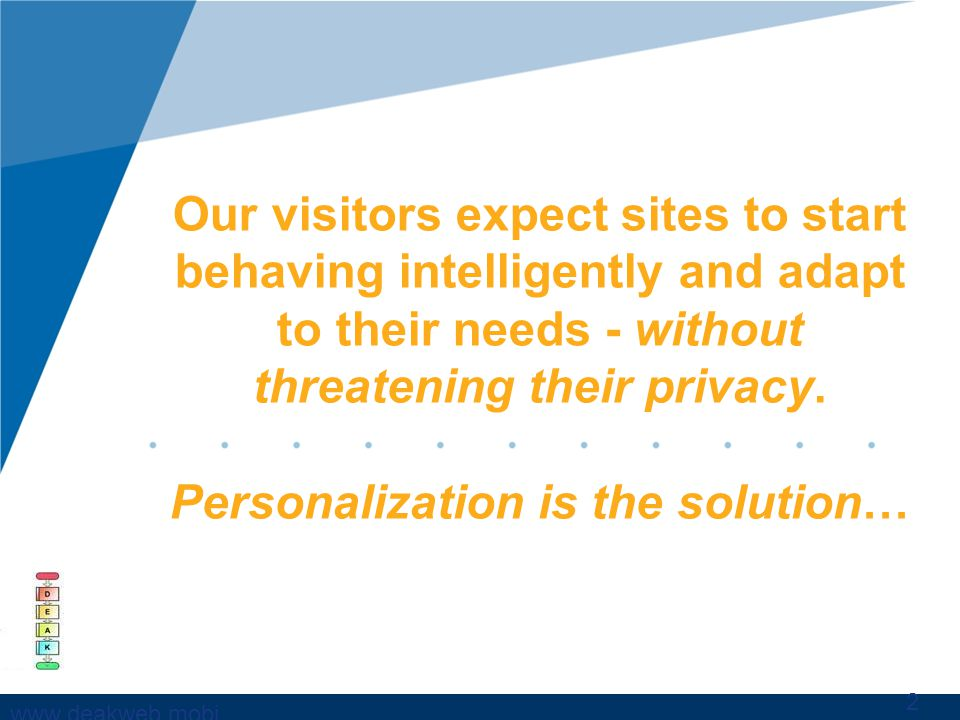 www,deakweb.mobi Our visitors expect sites to start behaving intelligently and adapt to their needs - without threatening their privacy. Personalizati