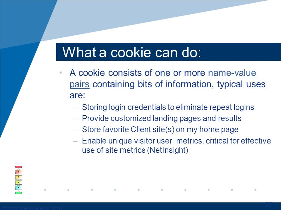 www.deakweb.com What a cookie can do: A cookie consists of one or more name-value pairs containing bits of information, typical uses are:name-value pairs –Storing login credentials to eliminate repeat logins –Provide customized landing pages and results –Store favorite Client site(s) on my home page –Enable unique visitor user metrics, critical for effective use of site metrics (NetInsight) 27