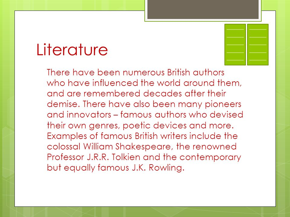 Literature There have been numerous British authors who have influenced the world around them, and are remembered decades after their demise.