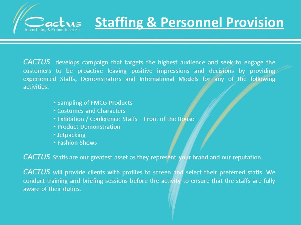 Staffing & Personnel Provision CACTUS develops campaign that targets the highest audience and seek to engage the customers to be proactive leaving positive impressions and decisions by providing experienced Staffs, Demonstrators and International Models for any of the following activities: Sampling of FMCG Products Costumes and Characters Exhibition / Conference Staffs – Front of the House Product Demonstration Jetpacking Fashion Shows CACTUS Staffs are our greatest asset as they represent your brand and our reputation.
