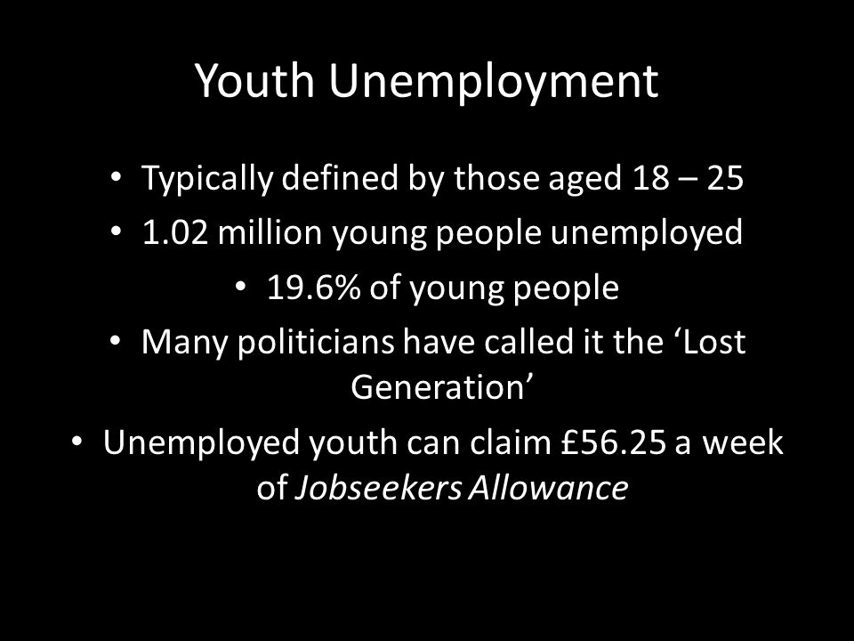 Youth Unemployment Typically defined by those aged 18 – 25 1.02 million young people unemployed 19.6% of young people Many politicians have called it the Lost Generation Unemployed youth can claim £56.25 a week of Jobseekers Allowance