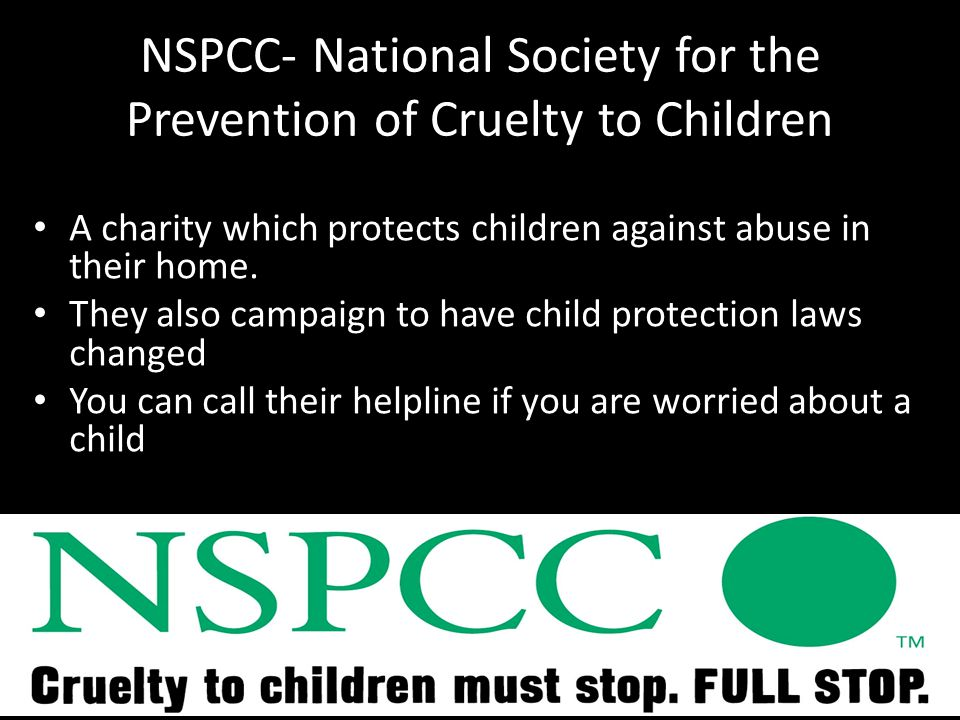 NSPCC- National Society for the Prevention of Cruelty to Children A charity which protects children against abuse in their home.