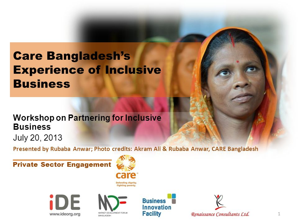 Care Bangladeshs Experience of Inclusive Business Workshop on Partnering for Inclusive Business July 20, 2013 Private Sector Engagement 1 Presented by Rubaba Anwar; Photo credits: Akram Ali & Rubaba Anwar, CARE Bangladesh