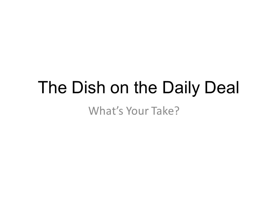 The Dish on the Daily Deal Whats Your Take?