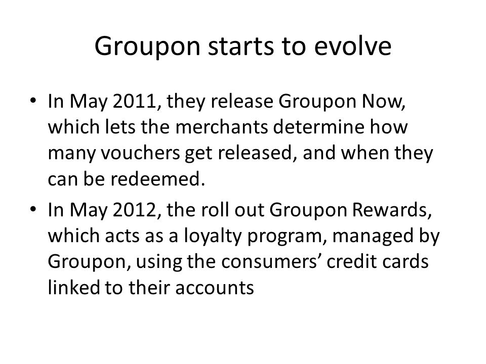 Groupon starts to evolve In May 2011, they release Groupon Now, which lets the merchants determine how many vouchers get released, and when they can be redeemed.