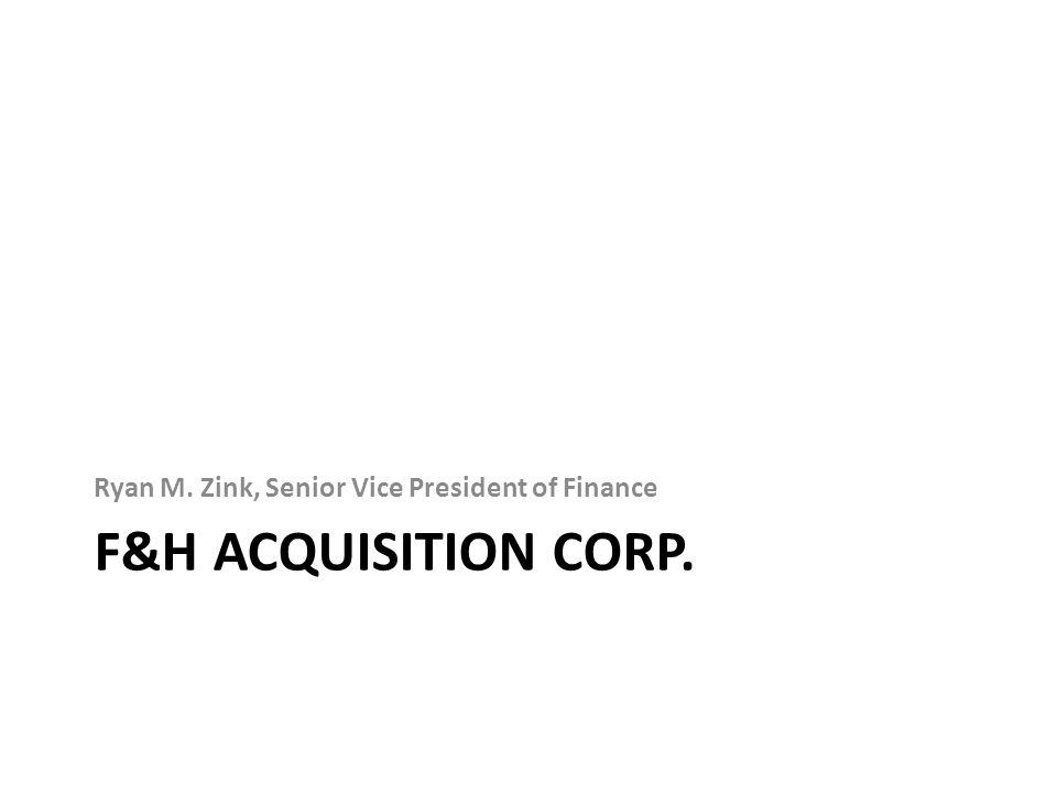 F&H ACQUISITION CORP. Ryan M. Zink, Senior Vice President of Finance