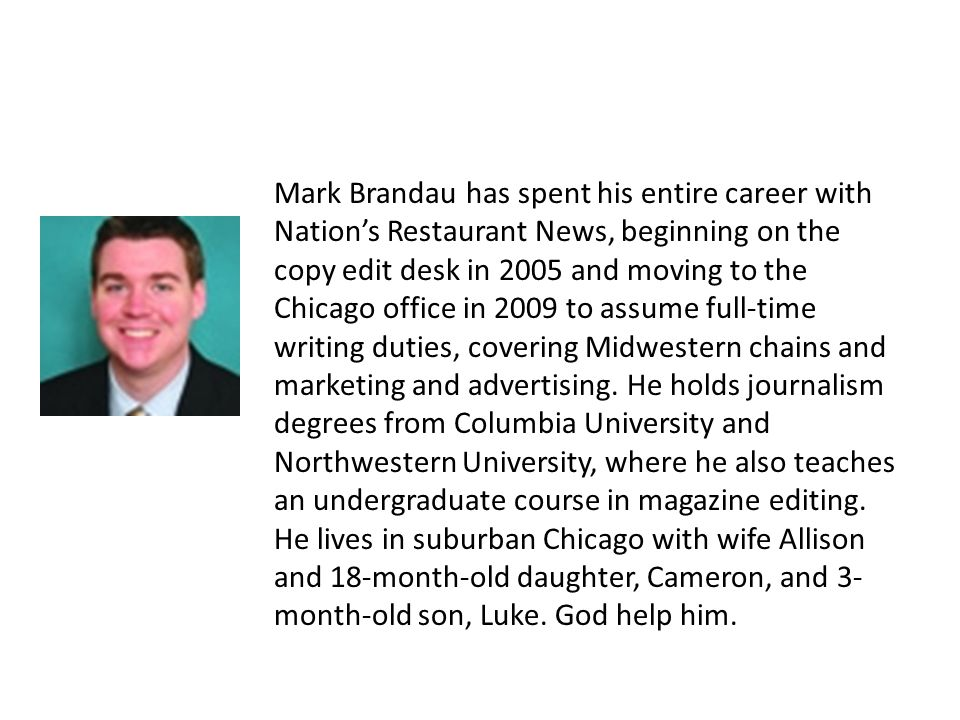 Mark Brandau has spent his entire career with Nations Restaurant News, beginning on the copy edit desk in 2005 and moving to the Chicago office in 2009 to assume full-time writing duties, covering Midwestern chains and marketing and advertising.
