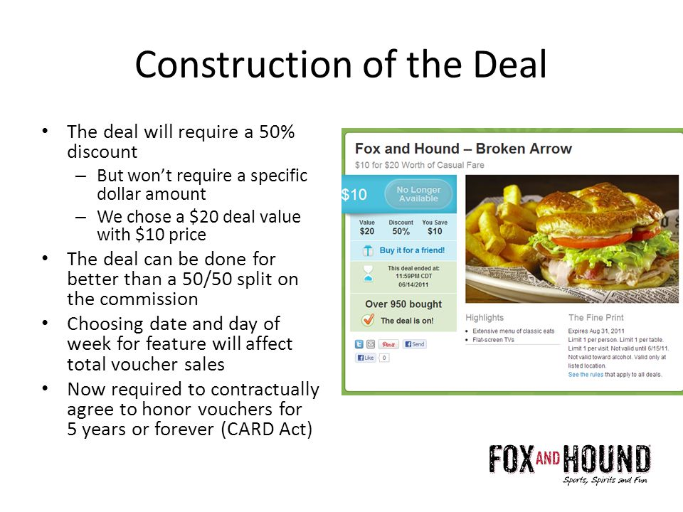 Construction of the Deal The deal will require a 50% discount – But wont require a specific dollar amount – We chose a $20 deal value with $10 price The deal can be done for better than a 50/50 split on the commission Choosing date and day of week for feature will affect total voucher sales Now required to contractually agree to honor vouchers for 5 years or forever (CARD Act)