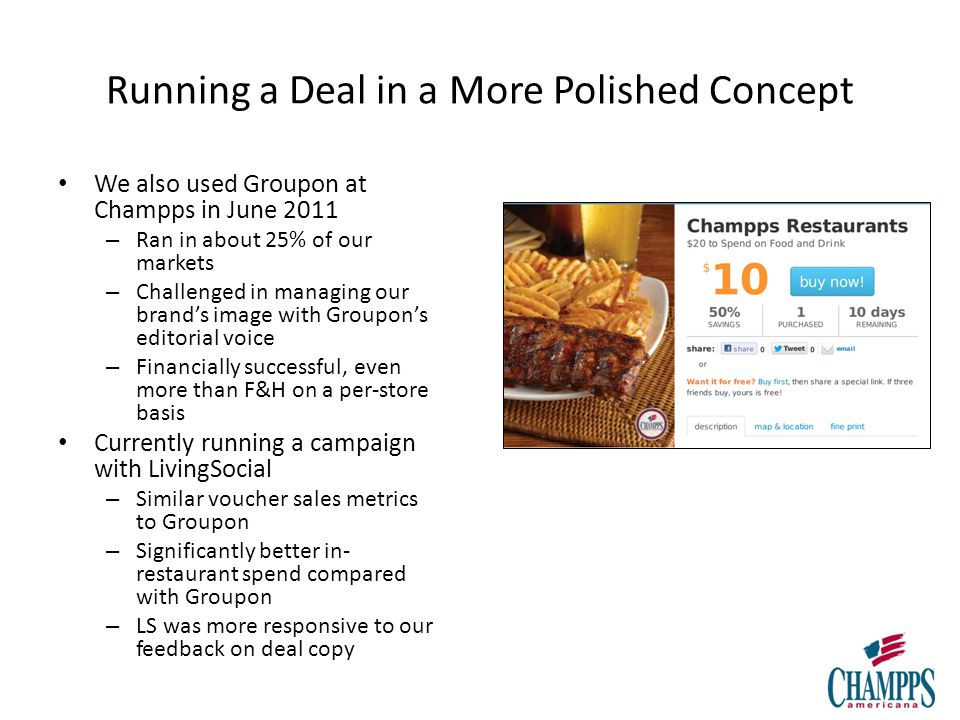 Running a Deal in a More Polished Concept We also used Groupon at Champps in June 2011 – Ran in about 25% of our markets – Challenged in managing our brands image with Groupons editorial voice – Financially successful, even more than F&H on a per-store basis Currently running a campaign with LivingSocial – Similar voucher sales metrics to Groupon – Significantly better in- restaurant spend compared with Groupon – LS was more responsive to our feedback on deal copy