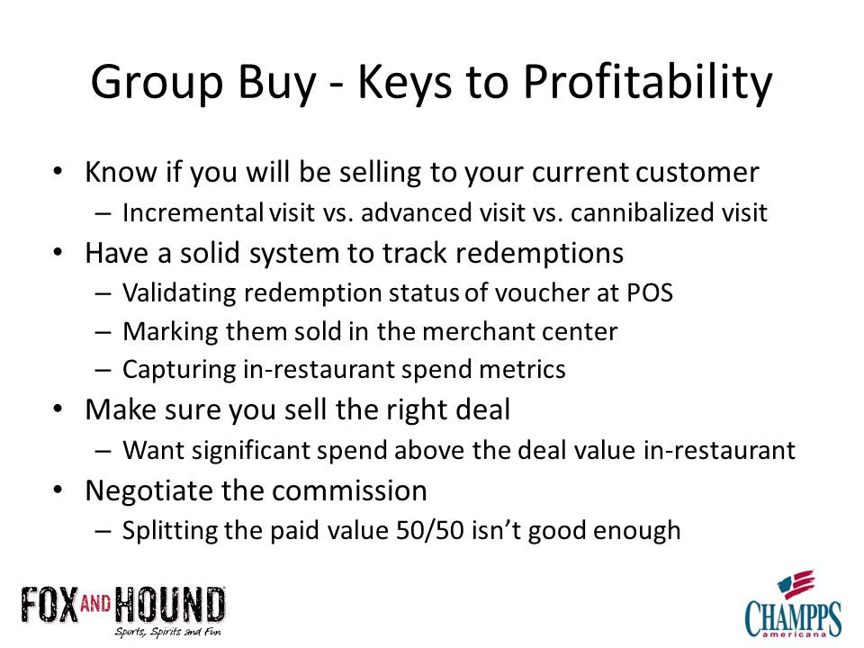 Group Buy - Keys to Profitability Know if you will be selling to your current customer – Incremental visit vs.