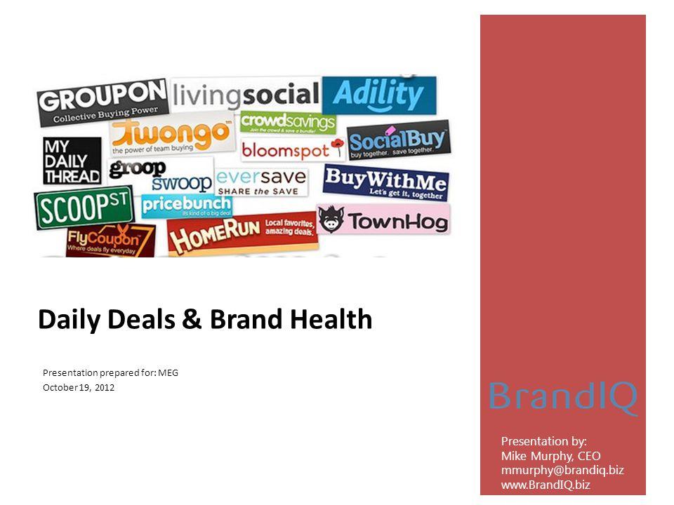 Daily Deals & Brand Health Presentation prepared for: MEG October 19, 2012 Presentation by: Mike Murphy, CEO mmurphy@brandiq.biz www.BrandIQ.biz
