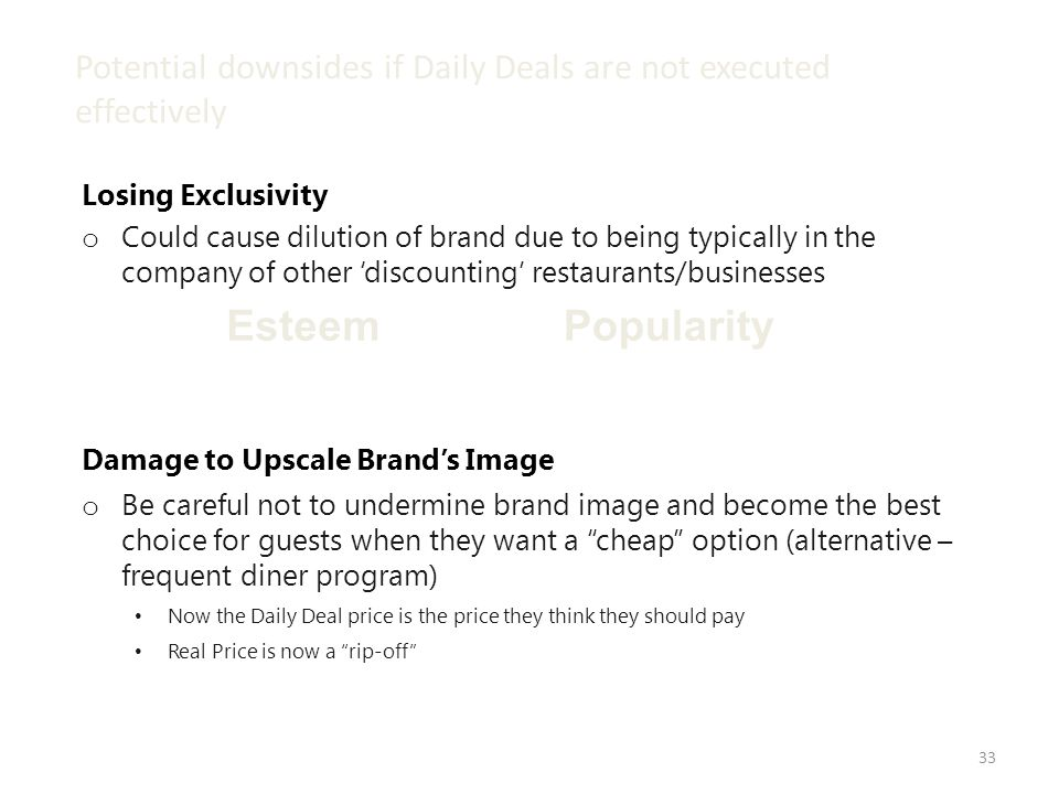 33 Potential downsides if Daily Deals are not executed effectively PopularityEsteem Damage to Upscale Brands Image o Be careful not to undermine brand image and become the best choice for guests when they want a cheap option (alternative – frequent diner program) Now the Daily Deal price is the price they think they should pay Real Price is now a rip-off Losing Exclusivity o Could cause dilution of brand due to being typically in the company of other discounting restaurants/businesses