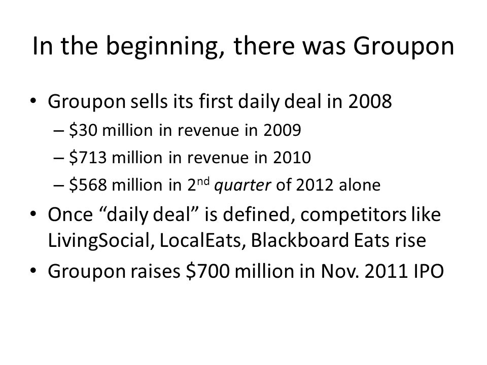 In the beginning, there was Groupon Groupon sells its first daily deal in 2008 – $30 million in revenue in 2009 – $713 million in revenue in 2010 – $568 million in 2 nd quarter of 2012 alone Once daily deal is defined, competitors like LivingSocial, LocalEats, Blackboard Eats rise Groupon raises $700 million in Nov.