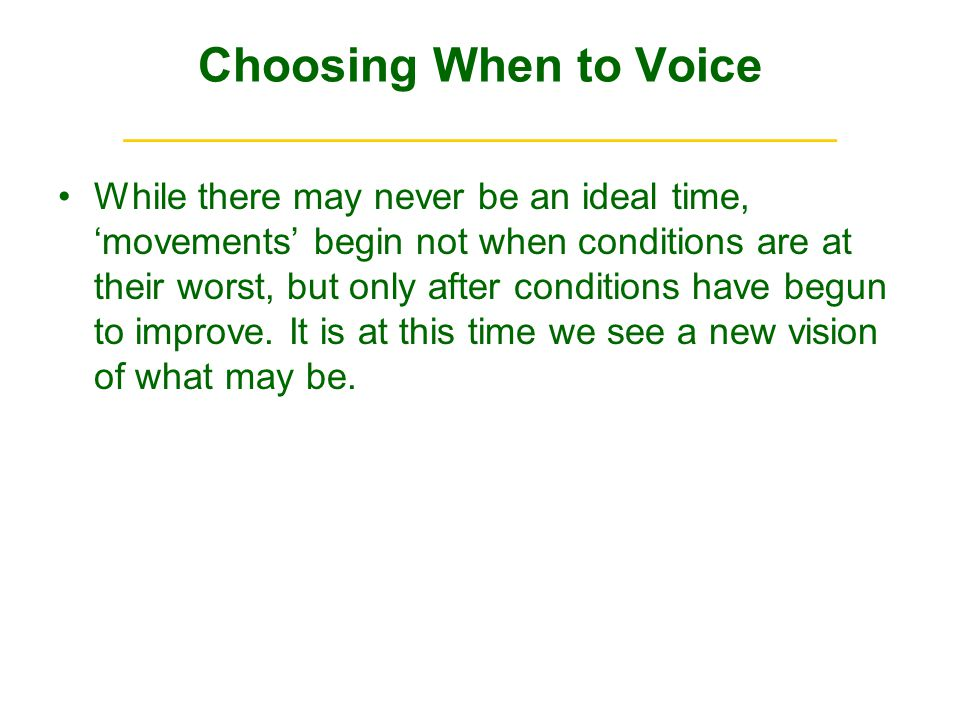Choosing When to Voice ______________________________ While there may never be an ideal time, movements begin not when conditions are at their worst, but only after conditions have begun to improve.