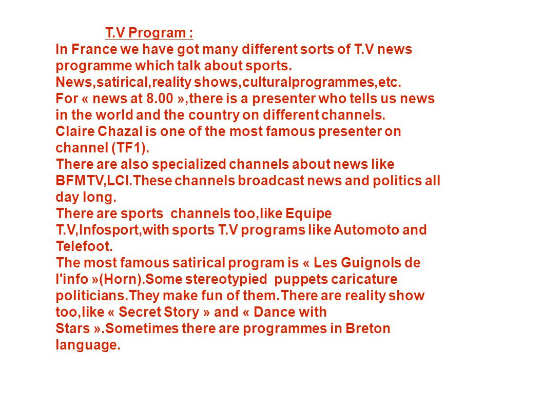 T.V Program : In France we have got many different sorts of T.V news programme which talk about sports. News,satirical,reality shows,culturalprogramme