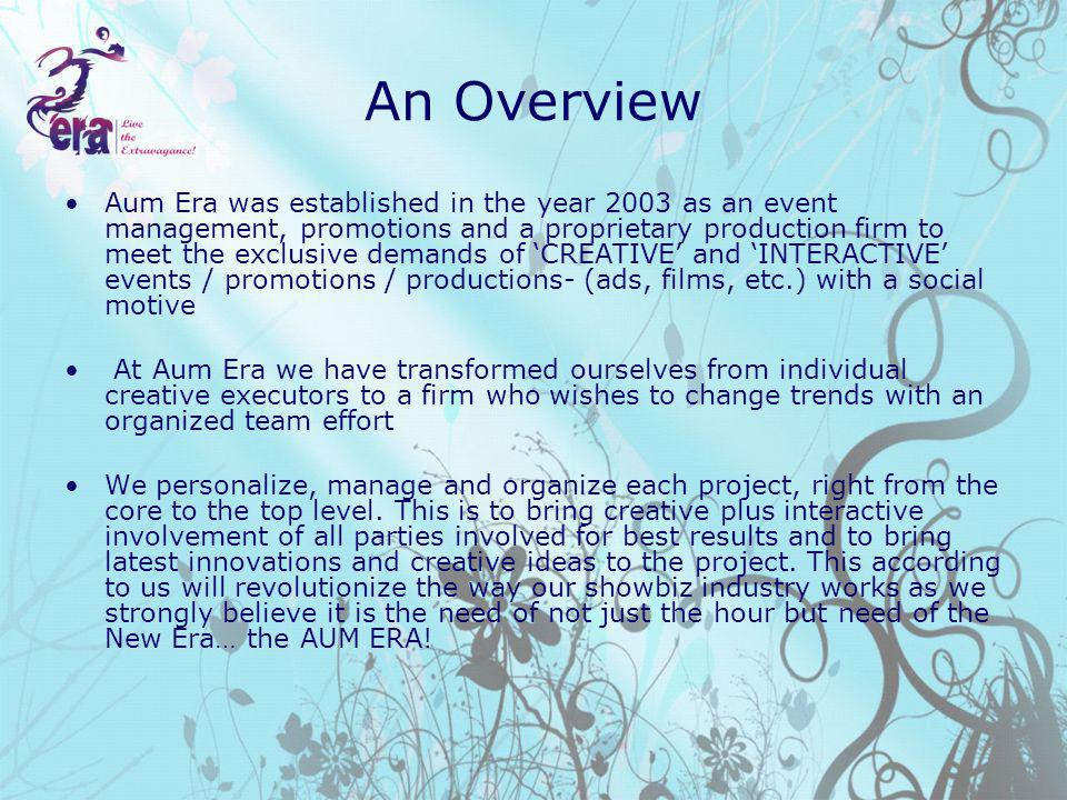 An Overview Aum Era was established in the year 2003 as an event management, promotions and a proprietary production firm to meet the exclusive demands of CREATIVE and INTERACTIVE events / promotions / productions- (ads, films, etc.) with a social motive At Aum Era we have transformed ourselves from individual creative executors to a firm who wishes to change trends with an organized team effort We personalize, manage and organize each project, right from the core to the top level.