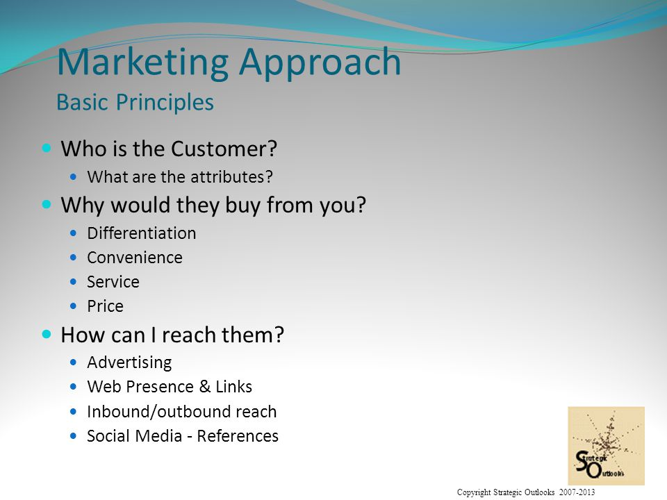 Copyright Strategic Outlooks 2007-2013 Marketing Approach Basic Principles Who is the Customer.