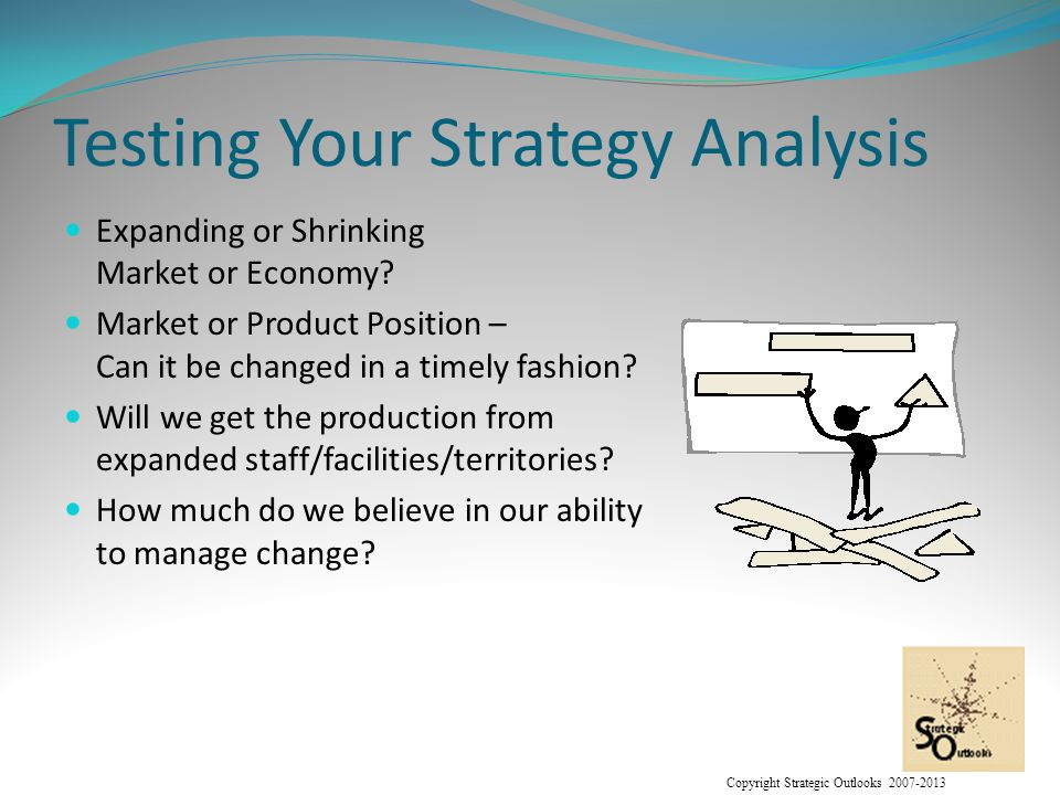 Copyright Strategic Outlooks 2007-2013 Testing Your Strategy Analysis Expanding or Shrinking Market or Economy.