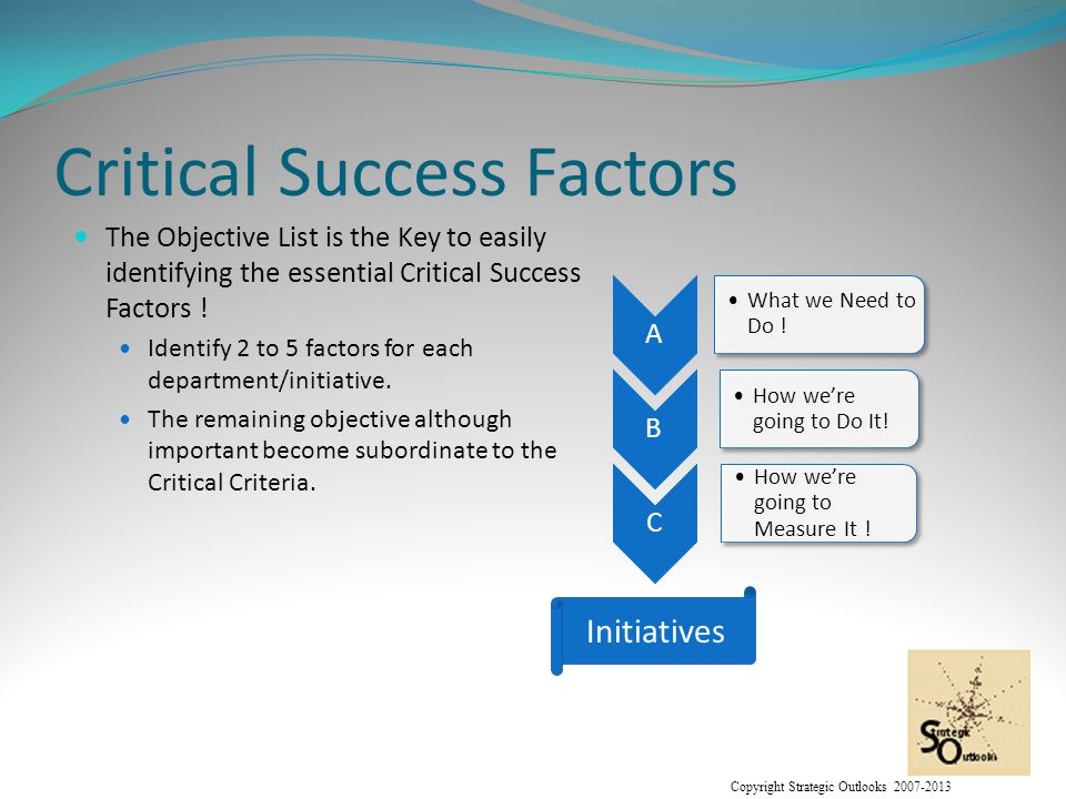 Copyright Strategic Outlooks 2007-2013 Critical Success Factors The Objective List is the Key to easily identifying the essential Critical Success Factors .
