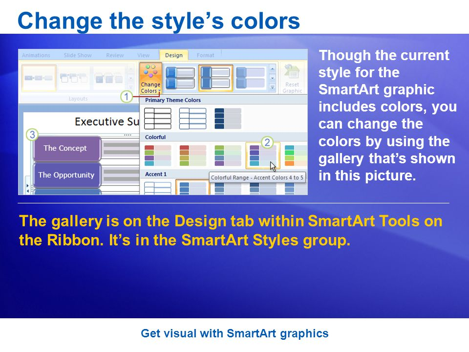 Change the styles colors Though the current style for the SmartArt graphic includes colors, you can change the colors by using the gallery thats shown in this picture.