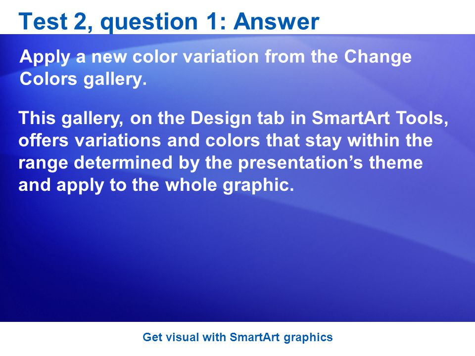 Test 2, question 1: Answer Apply a new color variation from the Change Colors gallery.