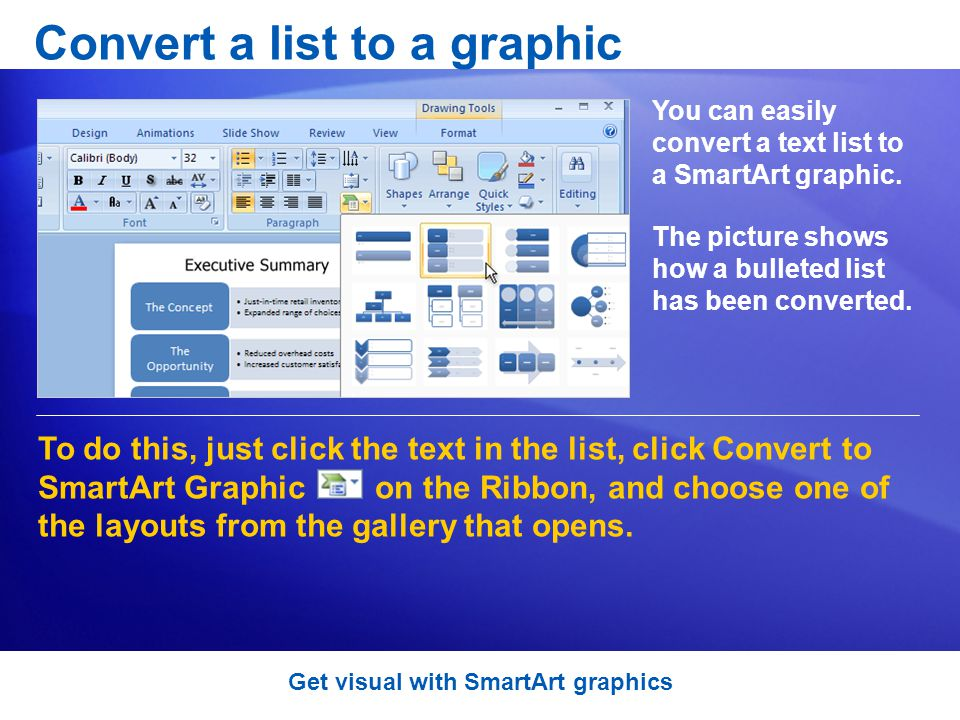 Convert a list to a graphic You can easily convert a text list to a SmartArt graphic.