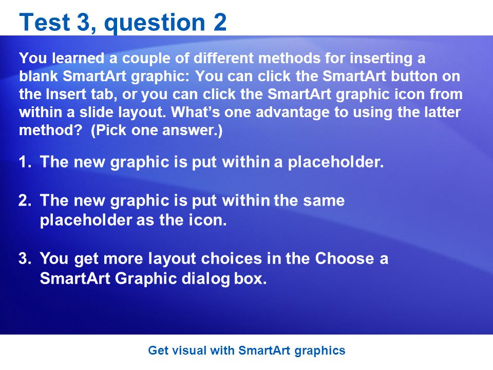 Test 3, question 2 You learned a couple of different methods for inserting a blank SmartArt graphic: You can click the SmartArt button on the Insert tab, or you can click the SmartArt graphic icon from within a slide layout.