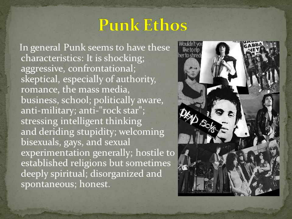 In general Punk seems to have these characteristics: It is shocking; aggressive, confrontational; skeptical, especially of authority, romance, the mass media, business, school; politically aware, anti-military; anti- rock star ; stressing intelligent thinking and deriding stupidity; welcoming bisexuals, gays, and sexual experimentation generally; hostile to established religions but sometimes deeply spiritual; disorganized and spontaneous; honest.
