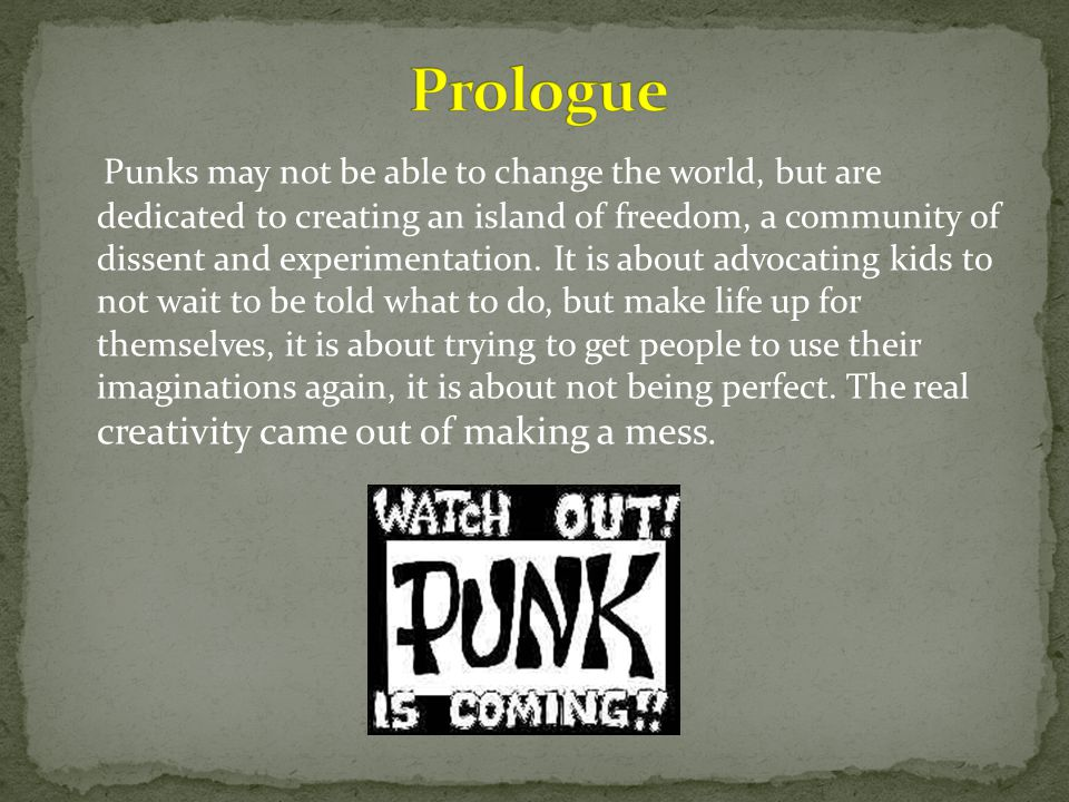 Punks may not be able to change the world, but are dedicated to creating an island of freedom, a community of dissent and experimentation.