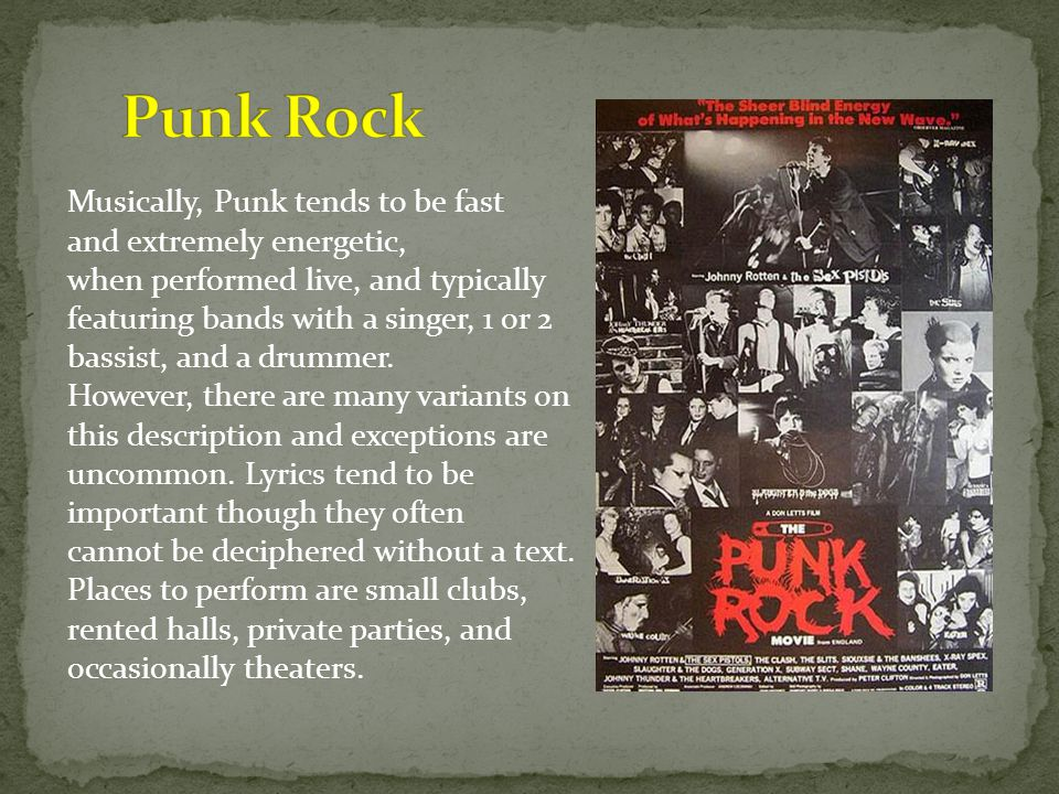 Musically, Punk tends to be fast loud, raw, and extremely energetic, structured, at its best when performed live, and typically featuring bands with a singer, 1 or 2 guitarists, a bassist, and a drummer.