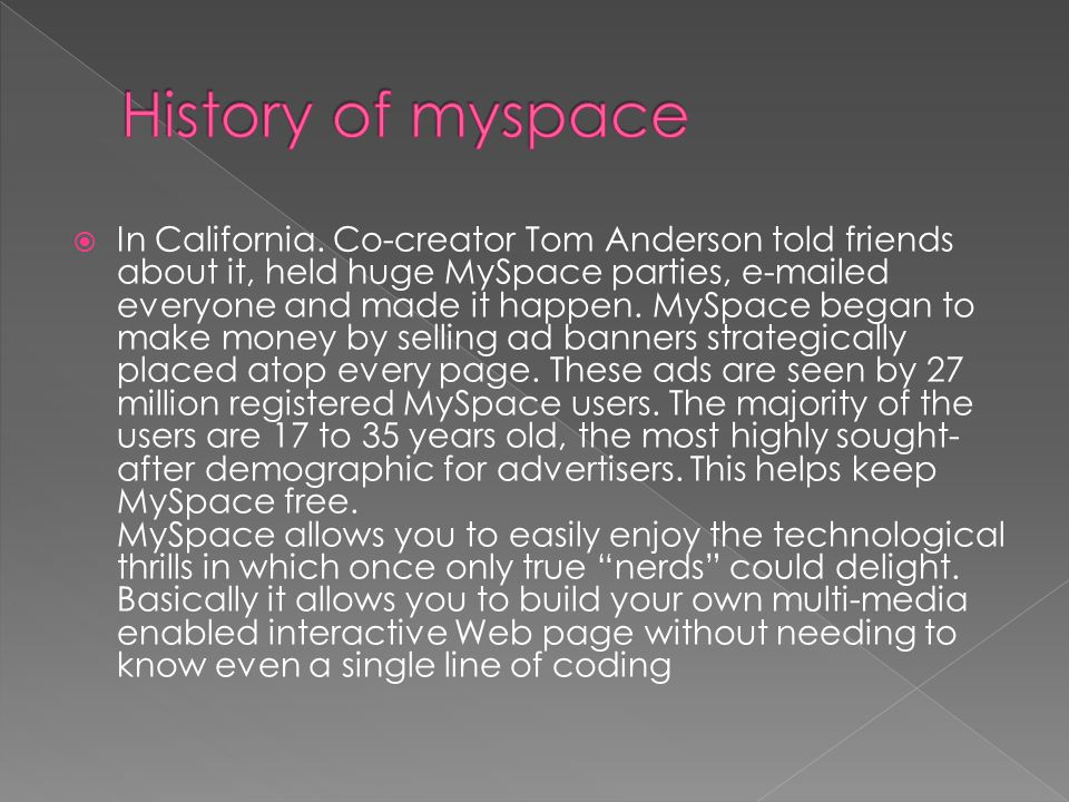 In California. Co-creator Tom Anderson told friends about it, held huge MySpace parties, e-mailed everyone and made it happen. MySpace began to make m