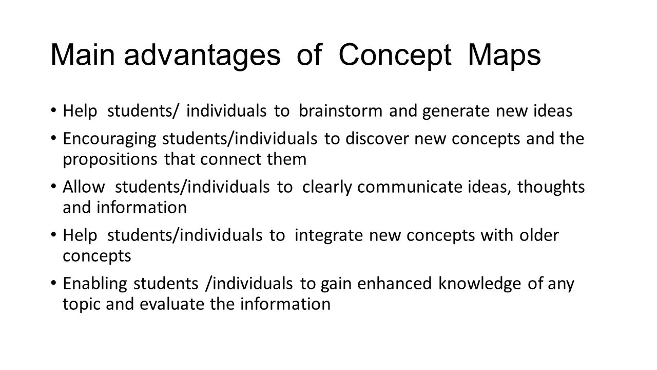 Main advantages of Concept Maps Help students/ individuals to brainstorm and generate new ideas Encouraging students/individuals to discover new concepts and the propositions that connect them Allow students/individuals to clearly communicate ideas, thoughts and information Help students/individuals to integrate new concepts with older concepts Enabling students /individuals to gain enhanced knowledge of any topic and evaluate the information