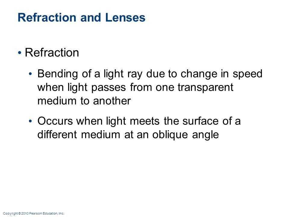 Copyright © 2010 Pearson Education, Inc. Refraction and Lenses Refraction Bending of a light ray due to change in speed when light passes from one tra