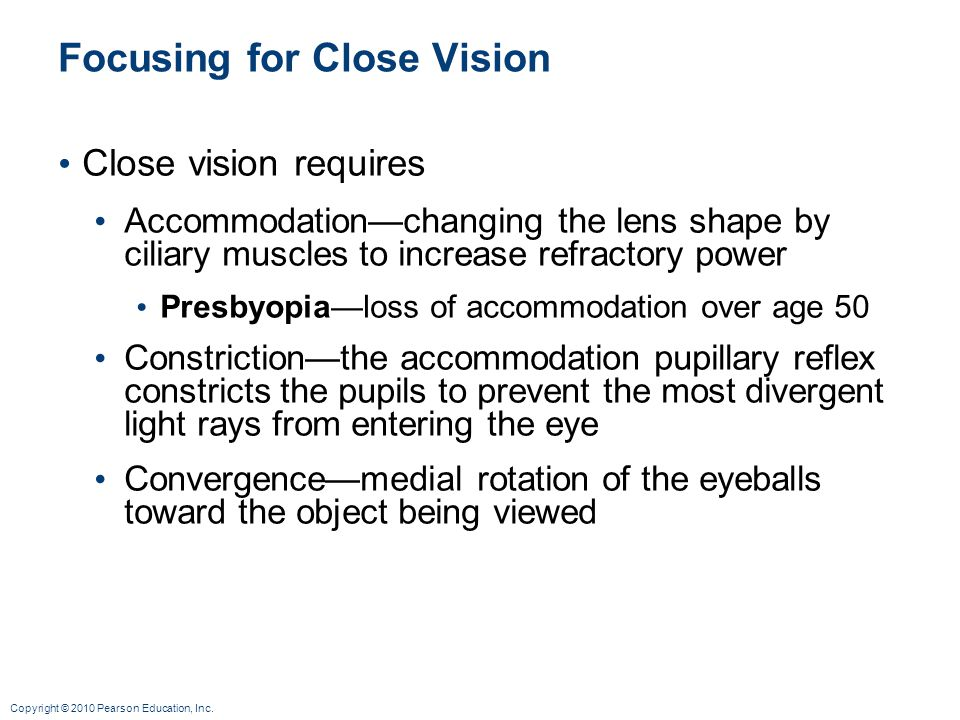 Copyright © 2010 Pearson Education, Inc. Focusing for Close Vision Close vision requires Accommodationchanging the lens shape by ciliary muscles to in