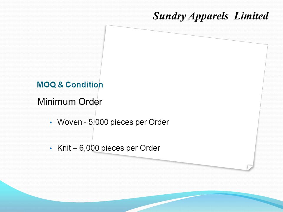 MOQ & Condition Minimum Order Woven - 5,000 pieces per Order Knit – 6,000 pieces per Order Sundry Apparels Limited