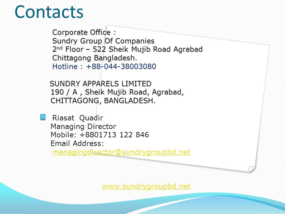 Contacts Corporate Office : Sundry Group Of Companies 2 nd Floor – 522 Sheik Mujib Road Agrabad Corporate Office : Sundry Group Of Companies 2 nd Floor – 522 Sheik Mujib Road Agrabad Chittagong Bangladesh.