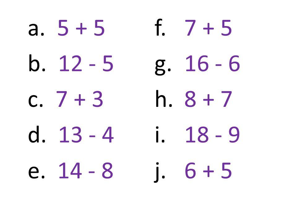 a. 5 + 5 b. 12 - 5 c. 7 + 3 d. 13 - 4 e. 14 - 8 f.7 + 5 g. 16 - 6 h. 8 + 7 i.18 - 9 j. 6 + 5