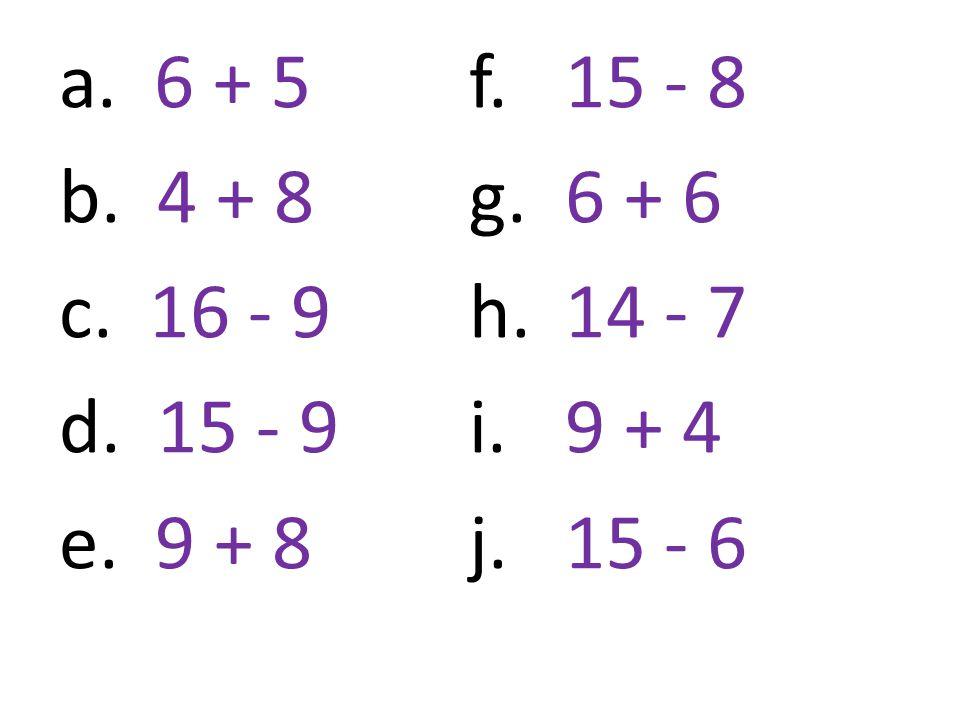 a. 6 + 5 b. 4 + 8 c. 16 - 9 d. 15 - 9 e. 9 + 8 f.15 - 8 g. 6 + 6 h. 14 - 7 i.9 + 4 j. 15 - 6