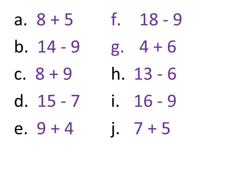 a. 8 + 5 b. 14 - 9 c. 8 + 9 d. 15 - 7 e. 9 + 4 f.18 - 9 g.4 + 6 h. 13 - 6 i.16 - 9 j. 7 + 5