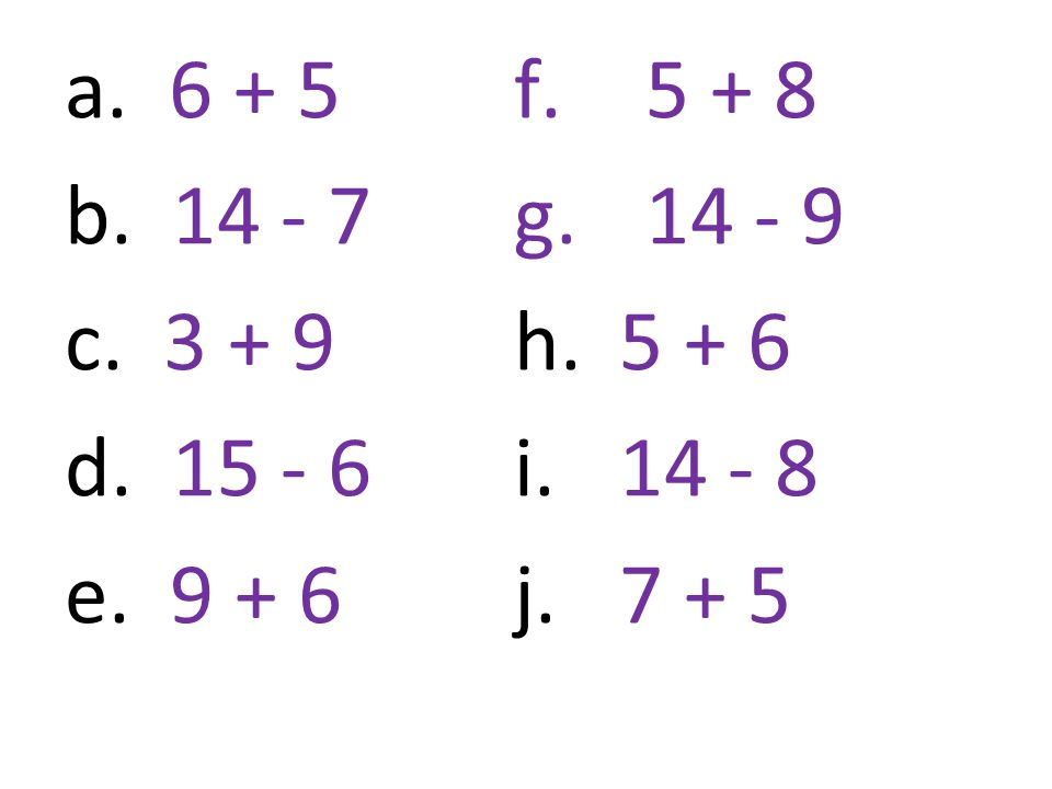 a. 6 + 5 b. 14 - 7 c. 3 + 9 d. 15 - 6 e. 9 + 6 f.5 + 8 g.14 - 9 h. 5 + 6 i.14 - 8 j. 7 + 5
