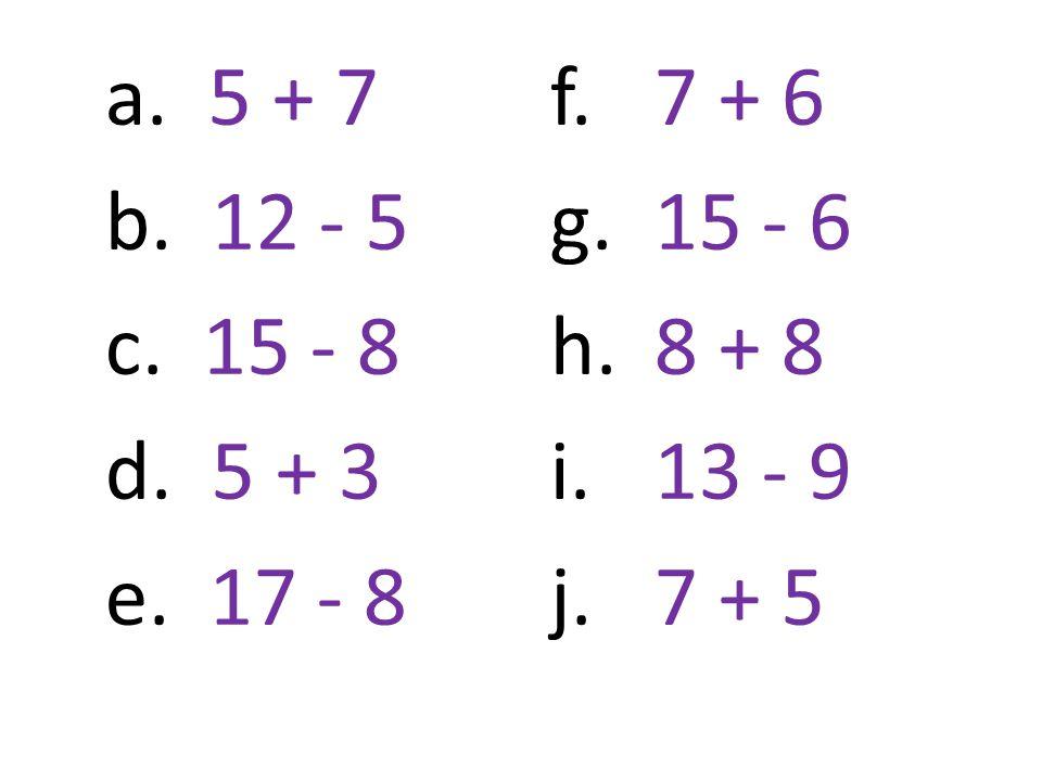 a. 5 + 7 b. 12 - 5 c. 15 - 8 d. 5 + 3 e. 17 - 8 f.7 + 6 g. 15 - 6 h. 8 + 8 i.13 - 9 j. 7 + 5